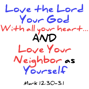 Love the Lord your God with all your heart... and Love your neighbor as yourself